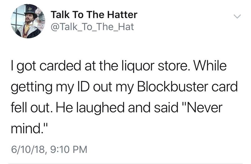 """Text - Talk To The Hatter @Talk_To_The_Hat I got carded at the liquor store. While getting my ID out my Blockbuster card fell out. He laughed and said """"Never mind."""" 6/10/18, 9:10 PM"""