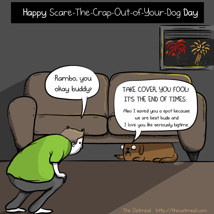 Cartoon - Happy Scare-The-Crap-Out-of-Your-Dog Day Rambo, you okay buddy? TAKE COVER, yOU FOOL! IT'S THE END OF TIMES Also I saved you a spot because we are best buds and I love you like seriously bigtime The Oatmeal http://theoatmeal.com