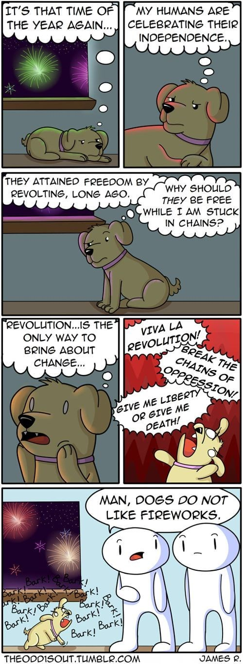 Cartoon - IT'S THAT TIME OF THE YEAR AGAIN... CELEBRATING THEIR MY HUUMANS ARE INDEPENDENCE. THEY ATTAINED FREEDOM BY REVOLTING, LONG AGO. WHY SHOULD THEY BE FREE WHILE I AM STUCK IN CHAINS REVOLUTION..IS THE VIVA LA ONLY WAY TO REVOLUTION! BRING ABOUT BREAK THE CHAINS OF OPPRESSION! CHANGE... GIVE ME LIBERTY OR GIVE ME DEATH! MAN, DOGS DO NOT LIKE FIREWORKS Bark! Batk! Bark rk k! Bark Bark! Bark! Bark Bark Bark! THEODD1SOUT.TUMBLR.COM JAMES R.