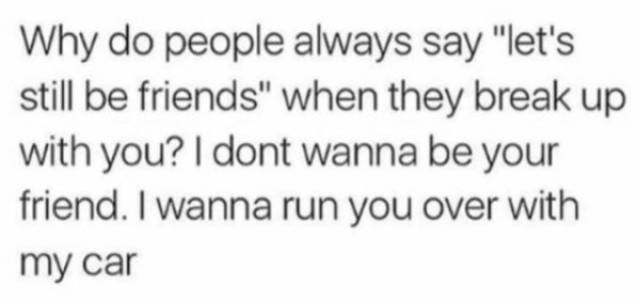 """Text - Why do people always say """"let's still be friends"""" when they break up with you? I dont wanna be your friend. I wanna run you over with my car"""