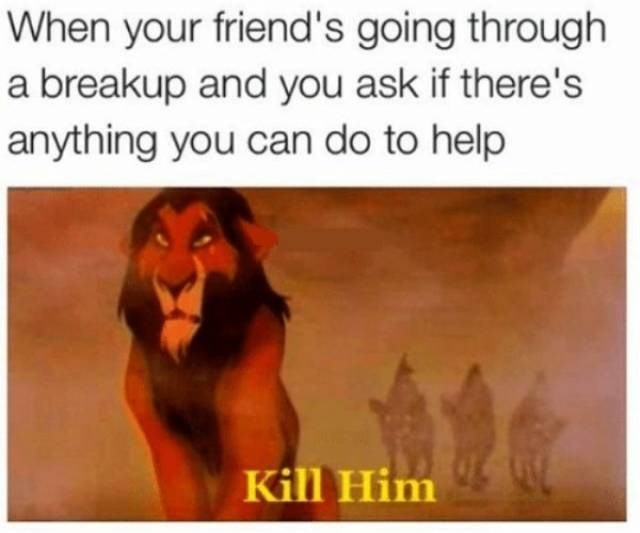 Text - When your friend's going through a breakup and you ask if there's anything you can do to help Kill Him