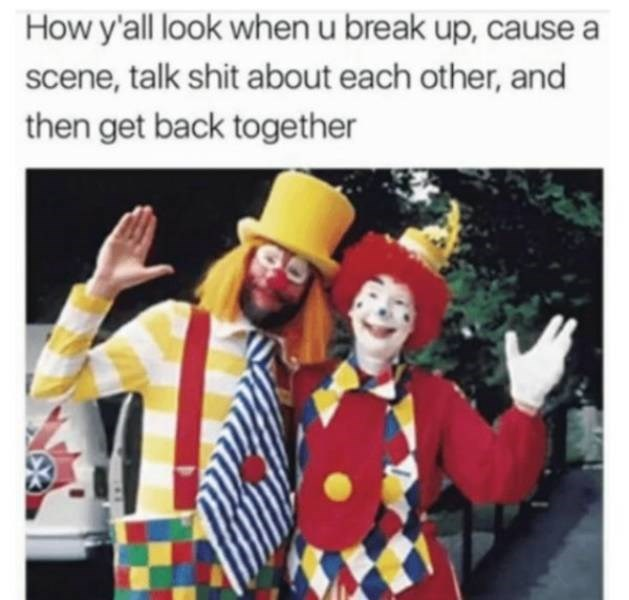 Clown - How y'all look when u break up, cause a scene, talk shit about each other, and then get back together