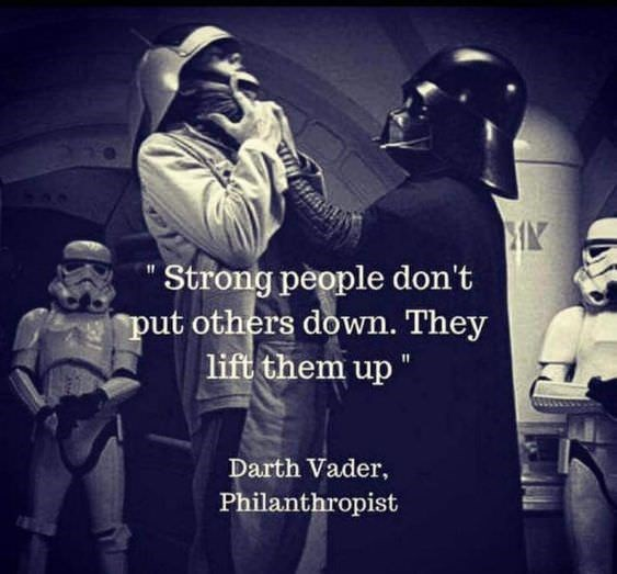"Font - Strong people don't put others down. They lift them up"" Darth Vader, Philanthropist"