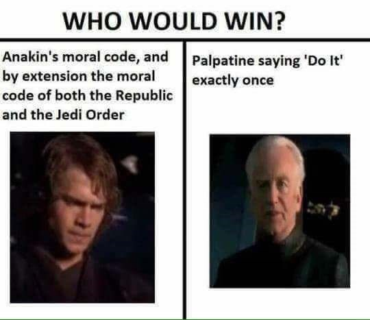 Face - WHO WOULD WIN? Anakin's moral code, and by extension the moral code of both the Republic and the Jedi Order Palpatine saying 'Do It' exactly once