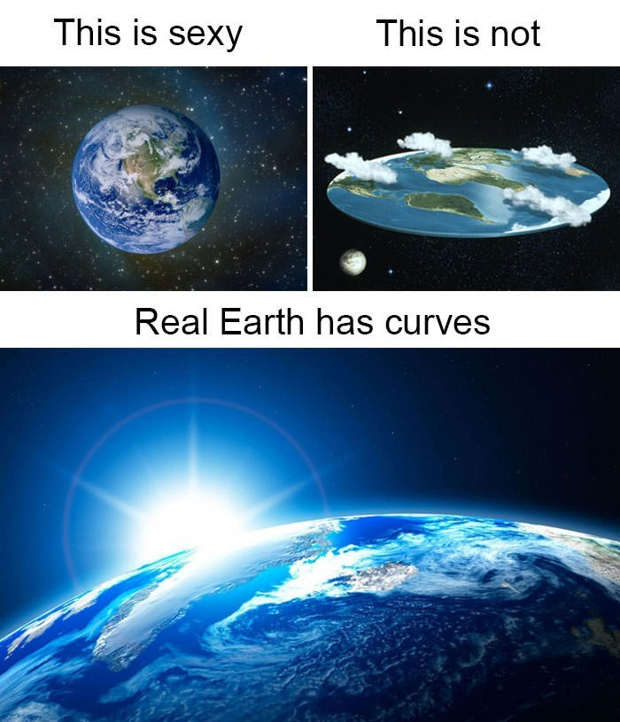 flat earth meme - Earth - This is not This is sexy Real Earth has curves