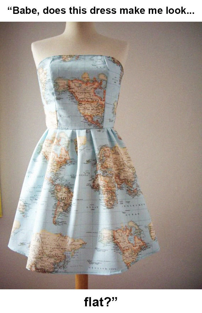 """flat earth meme - Clothing - """"Babe, does this dress make me look... flat?"""""""