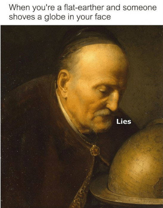 flat earth meme - Portrait - When you're a flat-earther and someone shoves a globe in your face Lies
