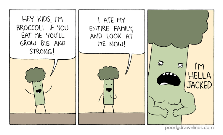 funny comic - Cartoon - HEY KIDS, IM BROCCOLI. IF YOU EAT ME YOU'LL GROW BIG AND STRONG! ATE MY ENTIRE FAMILY AND LOOK AT ME NOW! IM HELLA JACKED poorlydrawnlines.com
