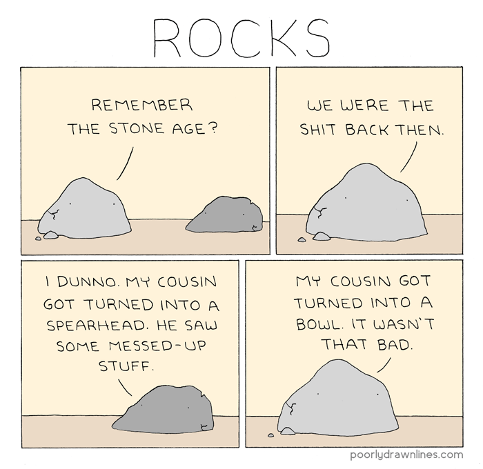funny comic - Text - ROCKS REMEMBER WE WERE THE THE STONE AGE? SHIT BACK THEN I DUNNO. MY COUSIN MY COUSIN GOT TURNED INTO A GOT TURNED INTO A BOWL. IT WASN' T SPEARHEAD. HE SAW THAT BAD. SOME MESSED-UP STUFF poorlydrawnlines.com