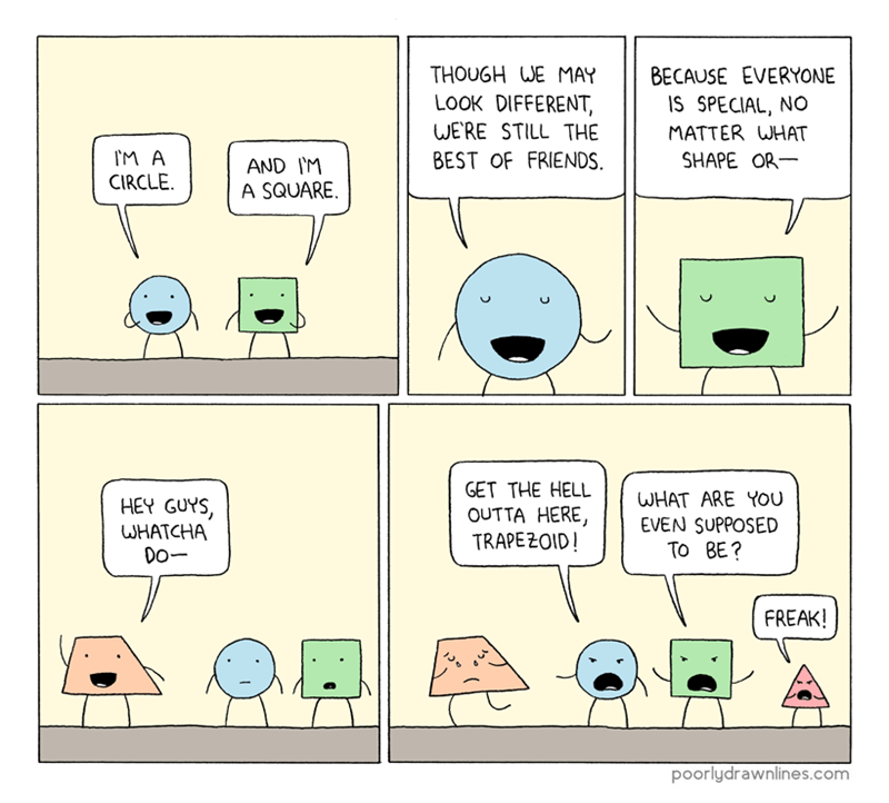 funny comic - Text - THOUGH WE MAY BECAUSE EVERYONE LOOK DIFFERENT, WERE STILL THE BEST OF FRIENDS IS SPECIAL, NO MATTER WHAT SHAPE OR IM A AND I'M A SQUARE CIRCLE GET THE HELL OUTTA HERE, TRAPEZOID! WHAT ARE YOu EVEN SUPPOSED To BE? HEY GUYS, WHATCHA Do- FREAK! poorlydrawnlines.com