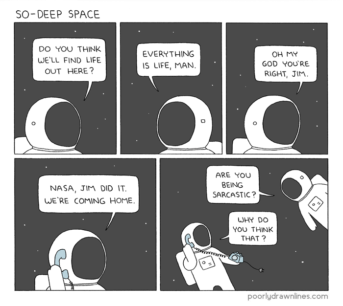funny comic - Cartoon - SO-DEEP SPACE DO YOU THINK EVERYTHING Он МУ WE'LL FIND LIFE GOD YOU'RE IS LIFE, MAN OUT HERE? RIGHT, JIM. ARE YOU BEING NASA, JIM DID IT. SARCASTIC? WE'RE COMING HOME. WHY DO YOU THINK THAT? poorlydrawnlines.com