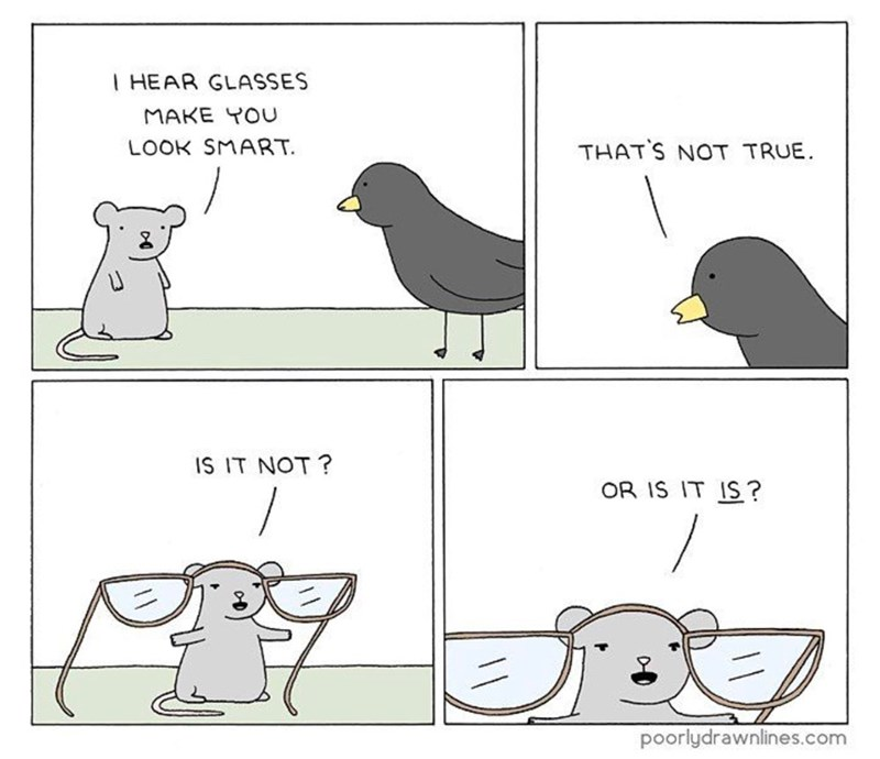 funny comic - Text - I HEAR GLASSES MAKE YOU LOOK SMART THATS NOT TRUE IS IT NOT ? OR IS IT IS ? poorlydrawnlines.com