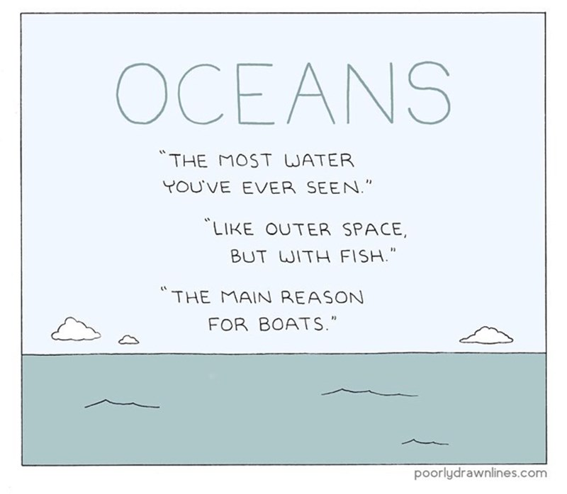 """funny comic - Text - OCEANS THE MOST WATER YOU'VE EVER SEEN."""" LIKE OUTER SPACE, BUT WITH FISH."""" 1 THE MAIN REASON FOR BOATS."""" poorlydrawnlines.com"""