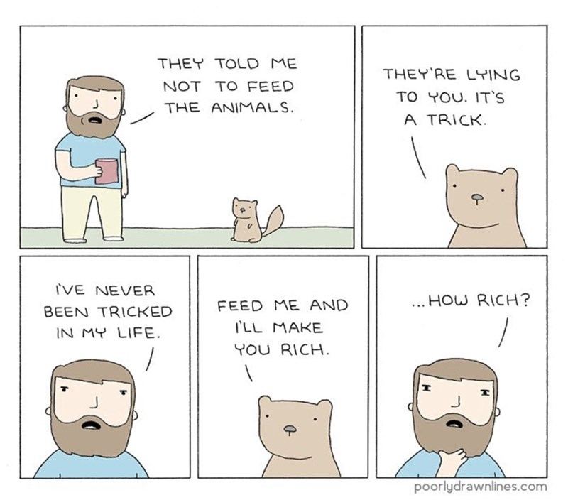 funny comic - Text - THEY TOLD ME THEY'RE LYING NOT TO FEED TO YOU. IT'S THE ANIMALS A TRICK IVE NEVER HOW RICH? FEED ME AND ... BEEN TRICKED ILL MAKE IN MY LIFE YOU RICH poorlydrawnlines.com