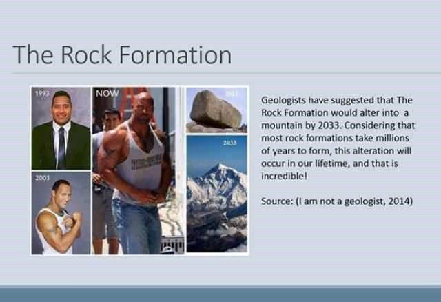 Text - The Rock Formation NOW 1993 Geologists have suggested that The Rock Formation would alter into a mountain by 2033.Considering that most rock formations take millions 2003 of years to form, this alteration wil occur in our lifetime, and that is incredible! 2003 Source: (1 am not a geologist, 2014)