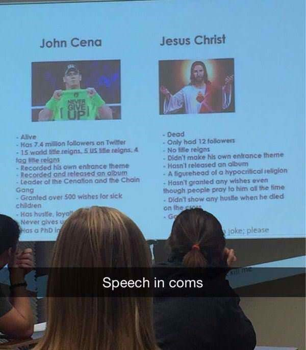 Text - John Cena Jesus Christ TUP -Dead -Only had 12 followers - No tile reigns Didn't moke hls own entrance theme -Hasn't released an album A figurehead ofl a hypocritical religlon Hasn't granted any wishes even though people pray to him all the fime Didn't show any huslle when he dled on the c Go Allve Has 7.4 million followers on Twitter 15 world title.reigns 5.US e relgns 4 tag te reigns -Recorded his own entrance theme Recorded ond released on album Leader of the Cenation and the Chain Gang