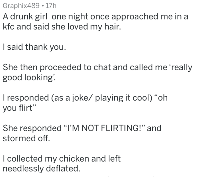 "Text - Graphix489 17h A drunk girl one night once approached me kfc and said she loved my hair. in a I said thank you She then proceeded to chat and called me 'really good looking. I responded (as a joke/ playing it cool) ""oh you flirt"" She responded ""I'M NOT FLIRTING!"" and stormed off I collected my chicken and left needlessly deflated."