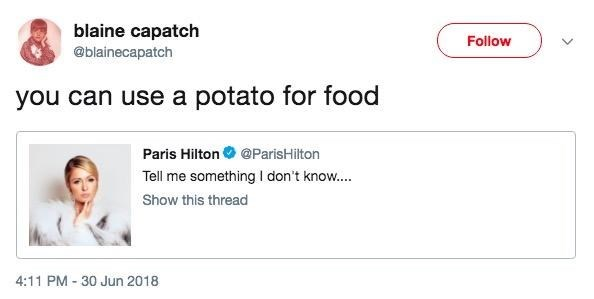 Text - blaine capatch Follow @blainecapatch you can use a potato for food Paris Hilton @ParisHilton Tell me something I don't know... Show this thread 4:11 PM 30 Jun 2018