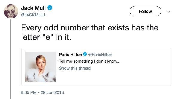 "Text - Jack Mull Follow @J4CKMULL Every odd number that exists has the letter ""e"" in it. Paris Hilton @ParisHilton Tell me something I don't know... Show this thread 8:35 PM 29 Jun 2018"
