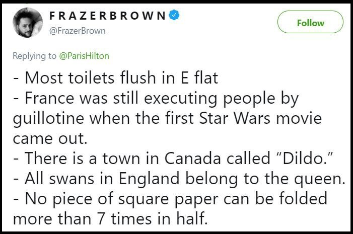 "Text - FRAZERBROWN Follow @FrazerBrown Replying to @ParisHilton - Most toilets flush in E flat France was still executing people by guillotine when the first Star Wars movie came out. - There is a town in Canada called ""Dildo."" - All swans in England belong to the queen. No piece of square paper can be folded more than 7 times in half."