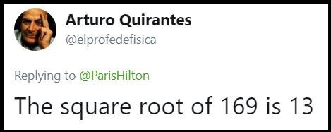 Text - Arturo Quirantes @elprofedefisica Replying to @ParisHilton The square root of 169 is 13