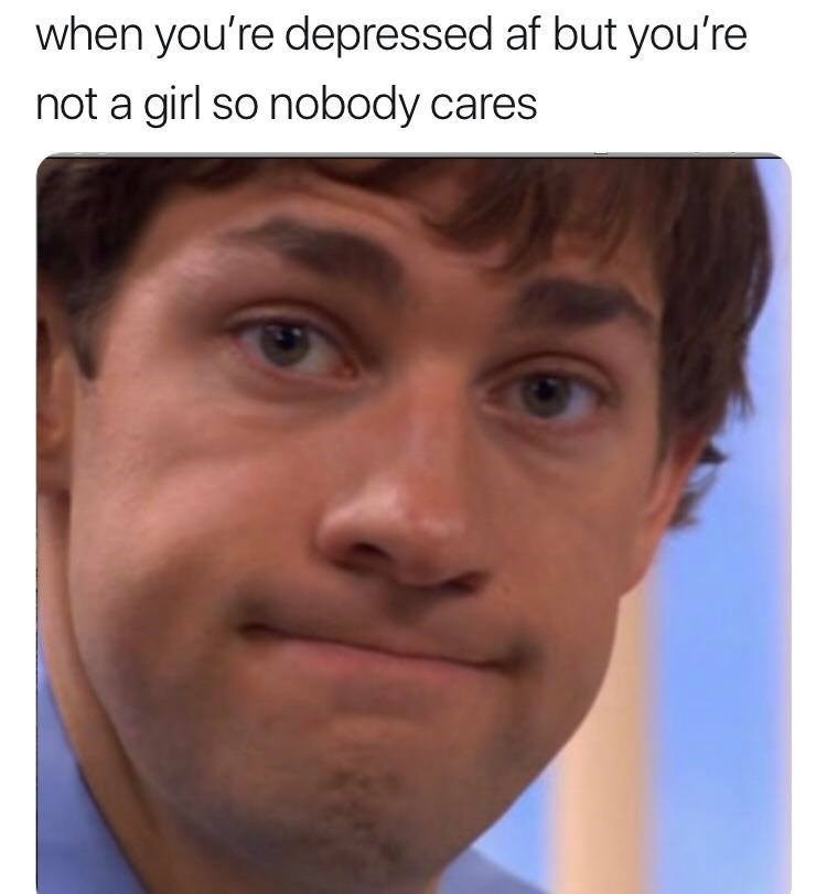 cringe neckbeard logic - Face - when you're depressed af but you're not a girl so nobody cares