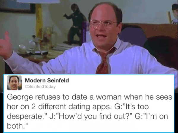 "Photo caption - Modern Seinfeld @SeinfeldToday George refuses to date a woman when he sees her on 2 different dating apps. G:""It's too desperate."" J:""How'd you find out?"" G:""I'm on both."""