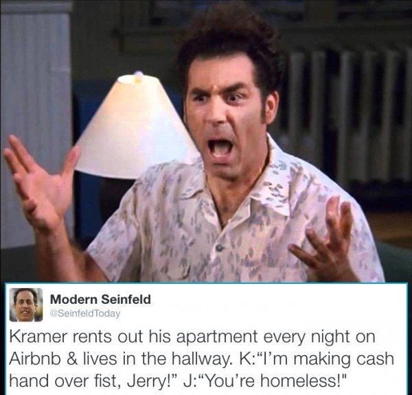 "Photo caption - Modern Seinfeld @SeinfeldToday Kramer rents out his apartment every night on Airbnb & lives in the hallway. K:""I'm making cash hand over fist, Jerry!"" J:""You're homeless!"""