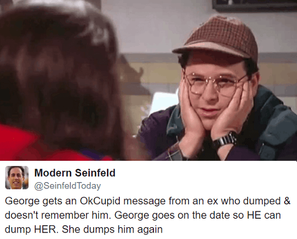 Photo caption - Modern Seinfeld @SeinfeldToday George gets an OkCupid message from an ex who dumped & doesn't remember him. George goes on the date so HE can dump HER. She dumps him again
