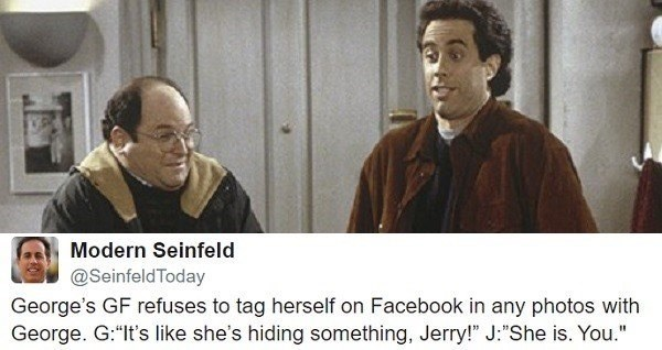 "Photo caption - Modern Seinfeld @SeinfeldToday George's GF refuses to tag herself on Facebook in any photos with George. G:""It's like she's hiding something, Jerry!"" J:""She is. You."""