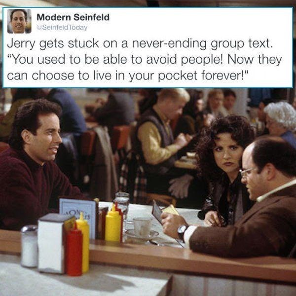 "People - Modern Seinfeld @SeinfeldToday Jerry gets stuck on a never-ending group text. ""You used to be able to avoid people! Now they can choose to live in your pocket forever!"""
