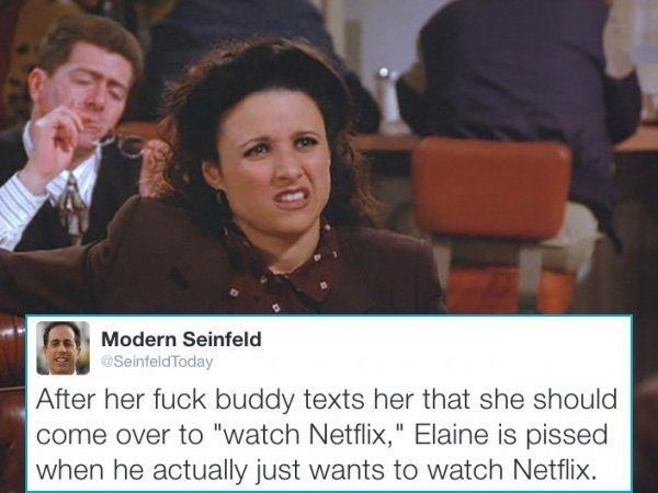 "Photo caption - Modern Seinfeld @SeinfeldToday After her fuck buddy texts her that she should come over to ""watch Netflix,"" Elaine is pissed when he actually just wants to watch Netflix."