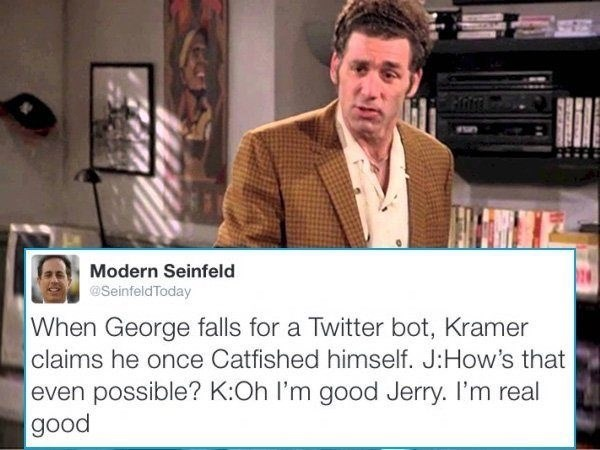 Media - Modern Seinfeld @SeinfeldToday When George falls for a Twitter bot, Kramer claims he once Catfished himself. J:How's that even possible? K:Oh I'm good Jerry. I'm real good