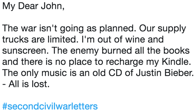 """""""My Dear John, the war isn't going as planned. Our supply trucks are limited. I'm out of wine and sunscreen. The enemy burned all the books and there is not place to recharge my Kindle. The only music is an old CD of Justin Bieber - All is lost"""""""