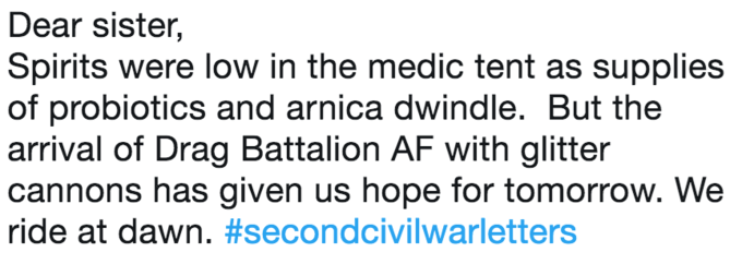 Text - Dear sister, Spirits were low in the medic tent as supplies of probiotics and arnica dwindle. But the arrival of Drag Battalion AF with glitter cannons has given us hope for tomorrow. We ride at dawn. #secondcivilwarletters