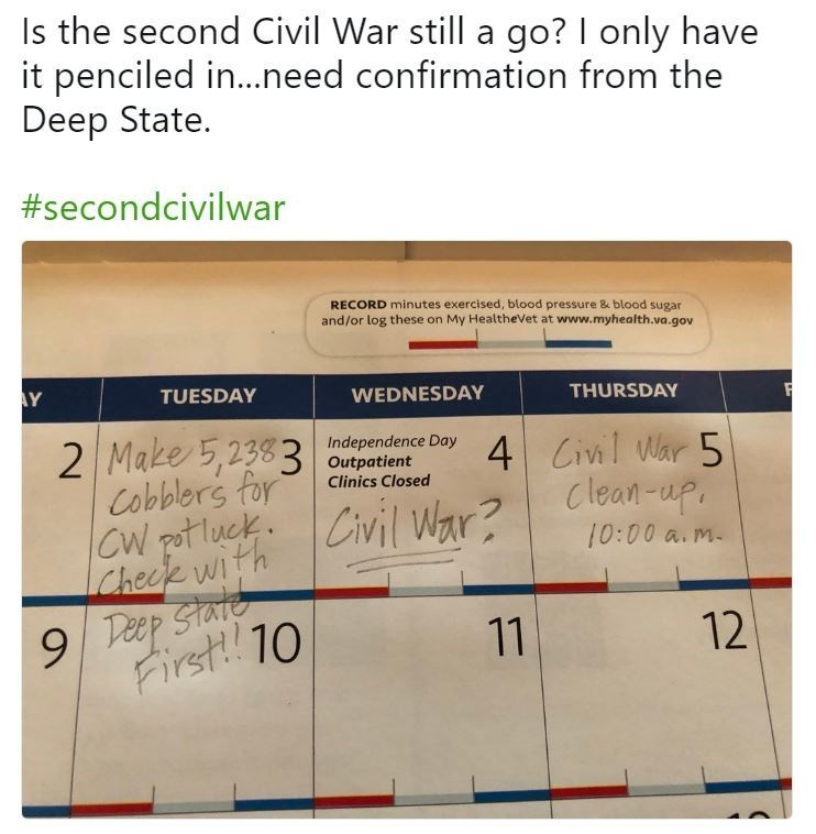 Text - Is the second Civil War still a go? I only have it penciled in...need confirmation from the Deep State. #secondcivilwar RECORD minutes exercised, blood pressure & blood sugar and/or log these on My HealtheVet at www.myhealth.va.gov AY TUESDAY WEDNESDAY THURSDAY 2 Make 5,238 3 utent Cobblers for CW pot luckCivil War? Cheek With Independence Day 4 Civil War 5 Clinics Closed Clean-up 10:00 a.m 9 Pecp State First! 10 11 12