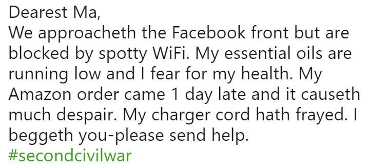 Text - Dearest Ma, We approacheth the Facebook front but are blocked by spotty WiFi. My essential oils are running low and I fear for my health. My Amazon order came 1 day late and it causeth much despair. My charger cord hath frayed. I beggeth you-please send help. #secondcivilwar