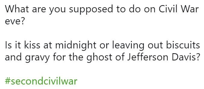 Text - What are you supposed to do on Civil War eve? Is it kiss at midnight or leaving out biscuits and gravy for the ghost of Jefferson Davis? #secondcivilwar
