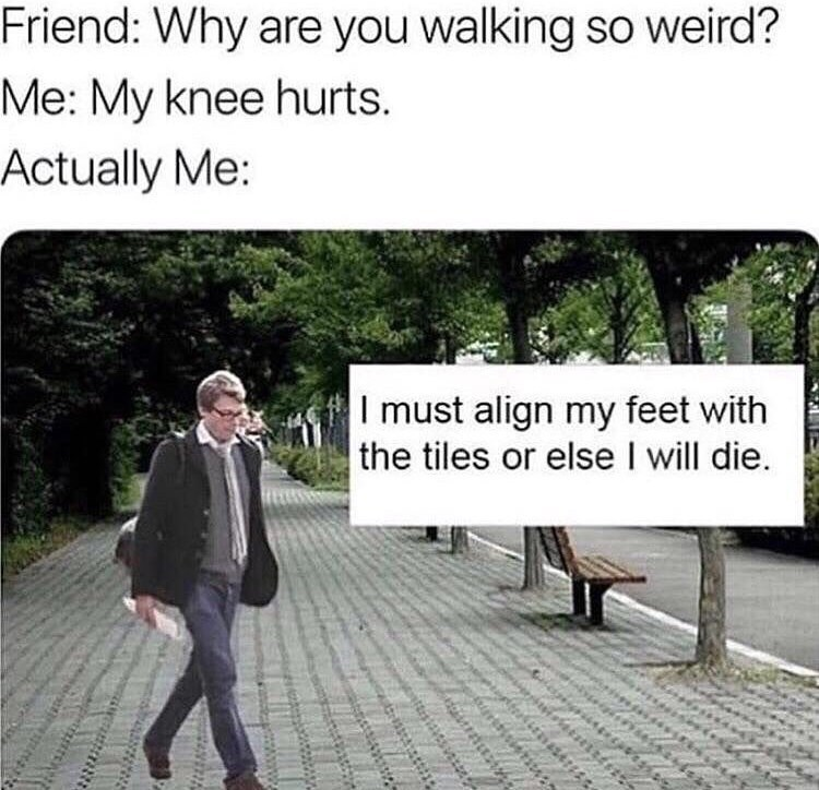 Text - Friend: Why are you walking so weird? Me: My knee hurts. Actually Me: I must align my feet with the tiles or else I will die Stist4