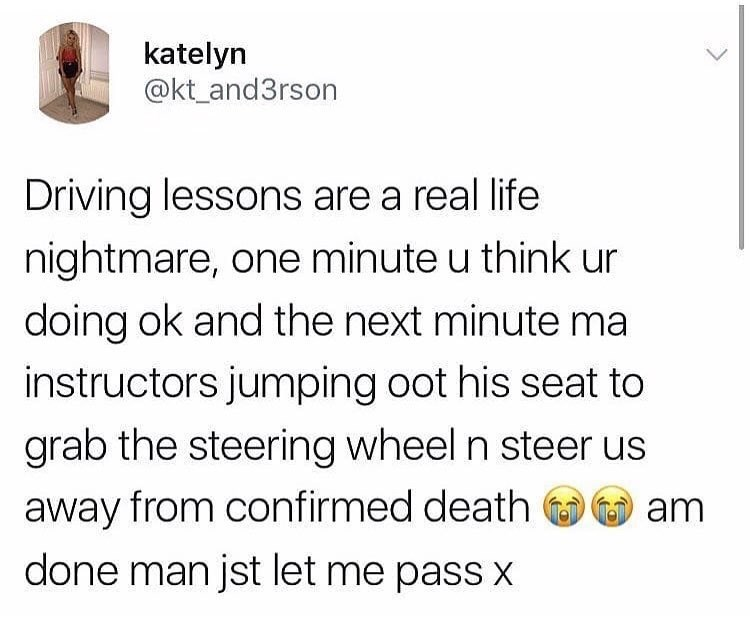 Text - katelyn @kt_and3rson Driving lessons are a real life nightmare, one minute u think ur doing ok and the next minute ma instructors jumping oot his seat to grab the steering wheel n steer us away from confirmed death am done man jst let me pass X