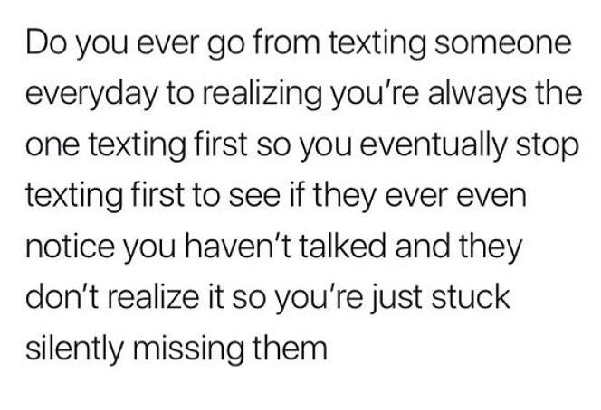 Text - Do you ever go from texting someone everyday to realizing you're always the one texting first so you eventually stop texting first to see if they ever even notice you haven't talked and they don't realize it so you're just stuck silently missing them