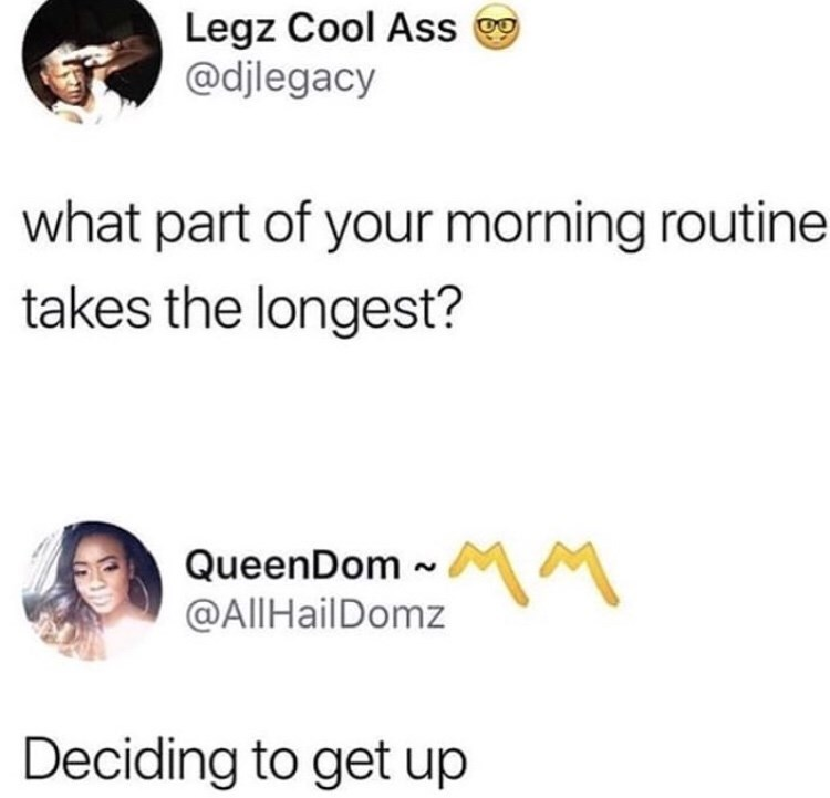 Text - Legz Cool Ass @djlegacy what part of your morning routine takes the longest? QueenDom @AllHailDomz Deciding to get up