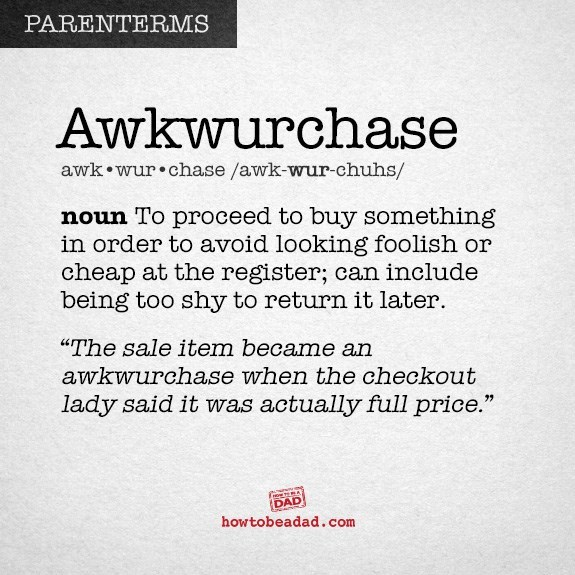"""Text - PARENTERMS Awkwurchase awk wur chase /awk-wur-chuhs/ noun To proceed to buy something in order to avoid looking foolish or cheap at the register; can include being too shy to return it later """"The sale item became an awkwurchase when the checkout lady said it was actually full price."""" DAD howtobeadad.com"""