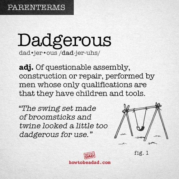 """Text - PARENTERMS Dadgerous dad jer.ous/dad-jer-uhs/ adj. Of questionable assembly, construction or repair, performed by men whose only qualifications are that they have children and tools. """"The swing set made of broomsticks and twine looked a little too dadgerous for use."""" fig. 1 DAD howtobeadad.com"""