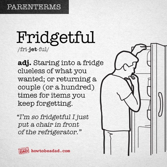 """Text - PARENTERMS Fridgetful /fri-jet-ful/ adj. Staring into a fridge clueless of what you wanted; or returning a couple (or a hundred) times for items you keep forgetting. """"I'm so fridgetful Ijust put a chair in front of the refrigerator."""" DAD howtobeadad .com"""