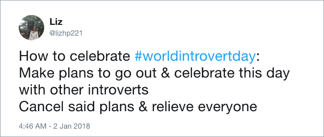 Text - Liz @lizhp221 How to celebrate #worldintrovertday: Make plans to go out & celebrate this day with other introverts Cancel said plans & relieve everyone 4:46 AM -2 Jan 2018