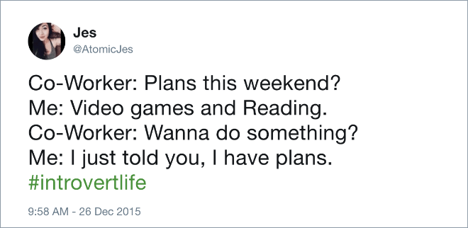 Text - Jes @AtomicJes Co-Worker: Plans this weekend? Me: Video games and Reading. Co-Worker: Wanna do something? Me: I just told you, I have plans. #introvertlife 9:58 AM - 26 Dec 2015