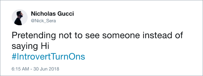 Text - Nicholas Gucci @Nick_Sera Pretending not to see someone instead of saying Hi #Introvert TurnOns 6:15 AM -30 Jun 2018