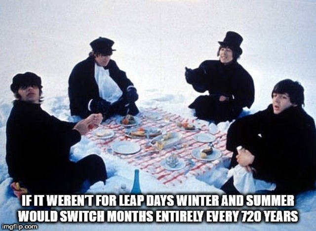 Recreation - IFIT WERENT FOR LEAP DAYS WINTER AND SUMMER WOULD SWITCH MONTHS ENTIRELY EVERY 720 YEARS imgflip.com