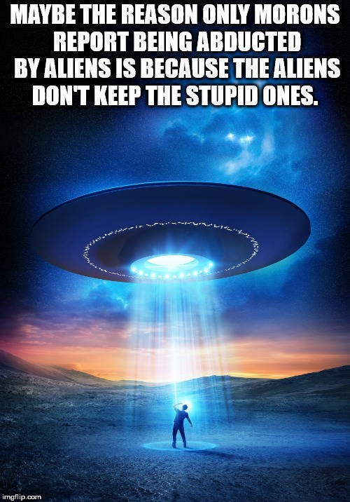 Sky - MAYBE THE REASON ONLY MORONS REPORT BEING ABDUCTED BY ALIENS IS BECAUSE THE ALIENS DON'T KEEP THE STUPID ONES. imgflip.com